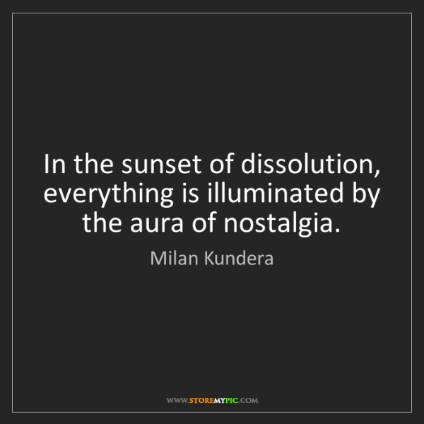 Milan Kundera: In the sunset of dissolution, everything is illuminated...