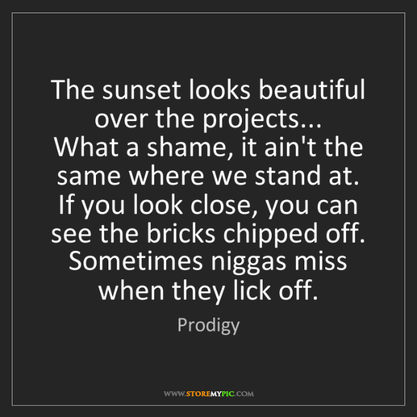 Prodigy: The sunset looks beautiful over the projects...  What...