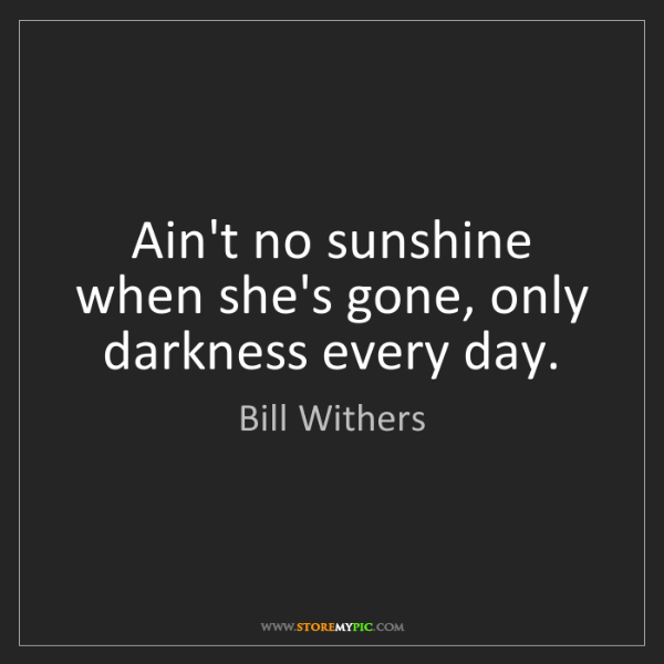 Bill Withers: Ain't no sunshine when she's gone, only darkness every...