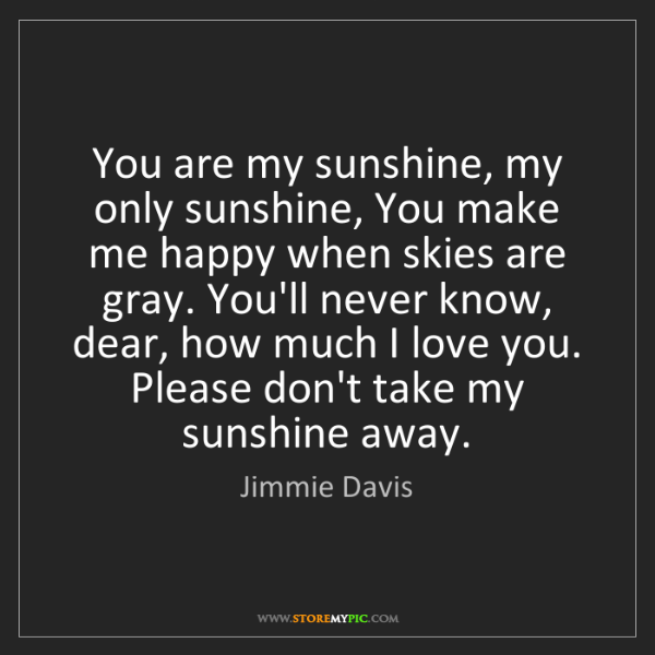 Jimmie Davis: You are my sunshine, my only sunshine, You make me happy...