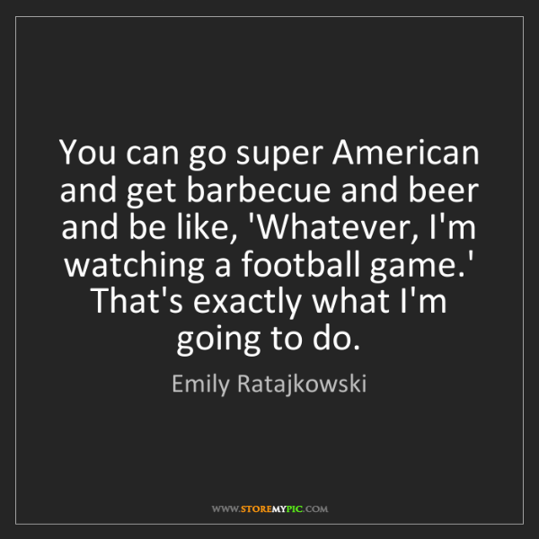 Emily Ratajkowski: You can go super American and get barbecue and beer and...
