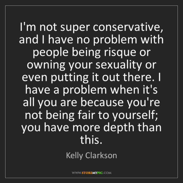 Kelly Clarkson: I'm not super conservative, and I have no problem with...