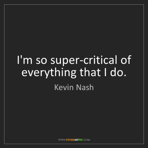 Kevin Nash: I'm so super-critical of everything that I do.