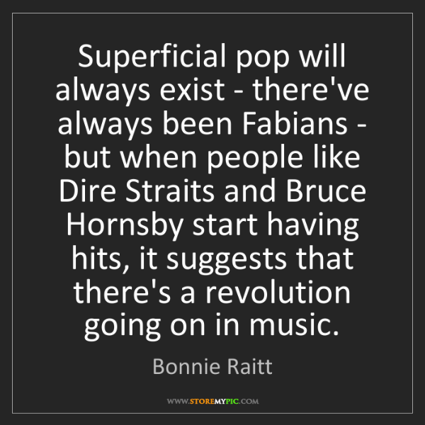 Bonnie Raitt: Superficial pop will always exist - there've always been...