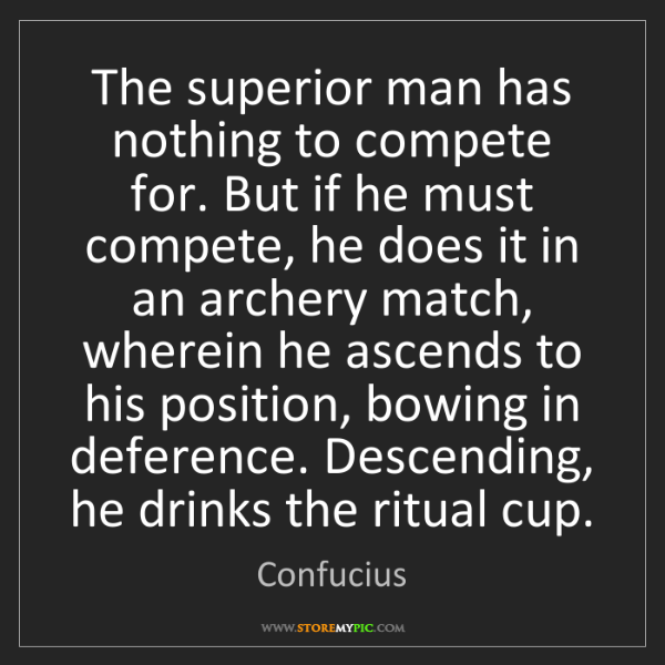 Confucius: The superior man has nothing to compete for. But if he...