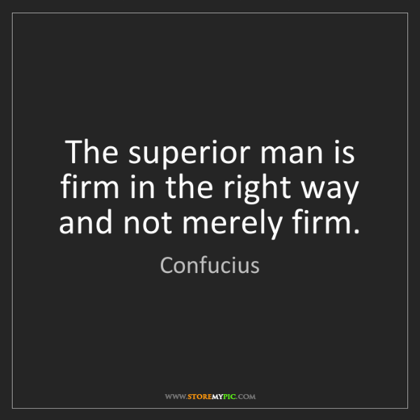Confucius: The superior man is firm in the right way and not merely...