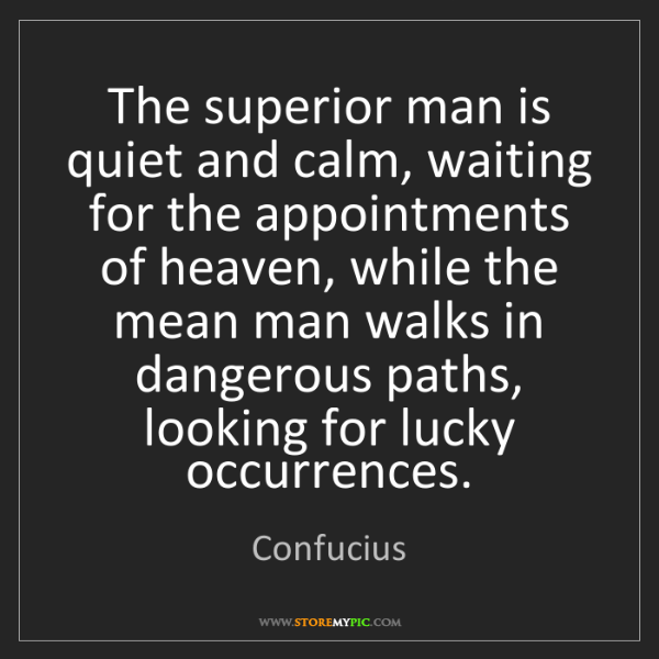 Confucius: The superior man is quiet and calm, waiting for the appointments...
