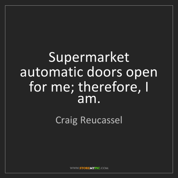 Craig Reucassel: Supermarket automatic doors open for me; therefore, I...