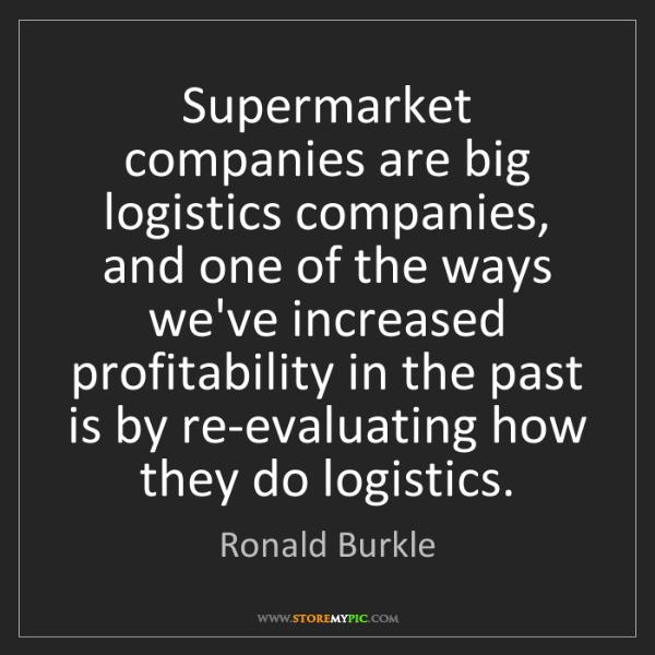Ronald Burkle: Supermarket companies are big logistics companies, and...