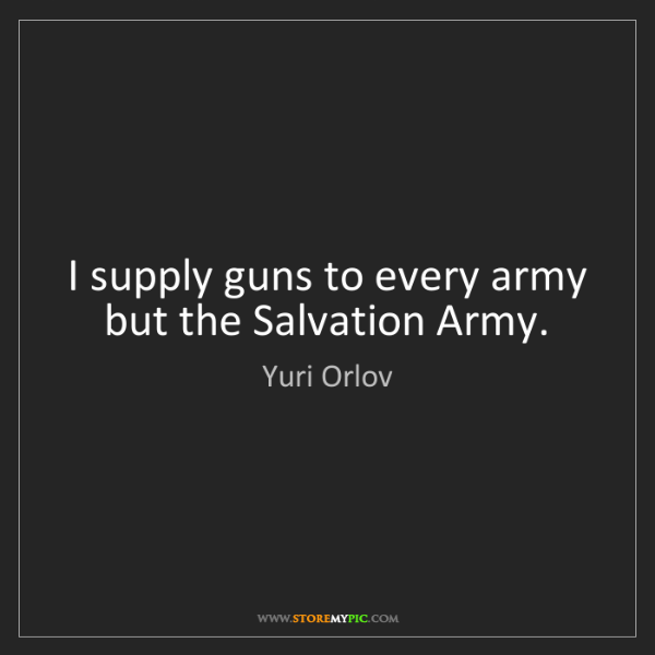 Yuri Orlov: I supply guns to every army but the Salvation Army.