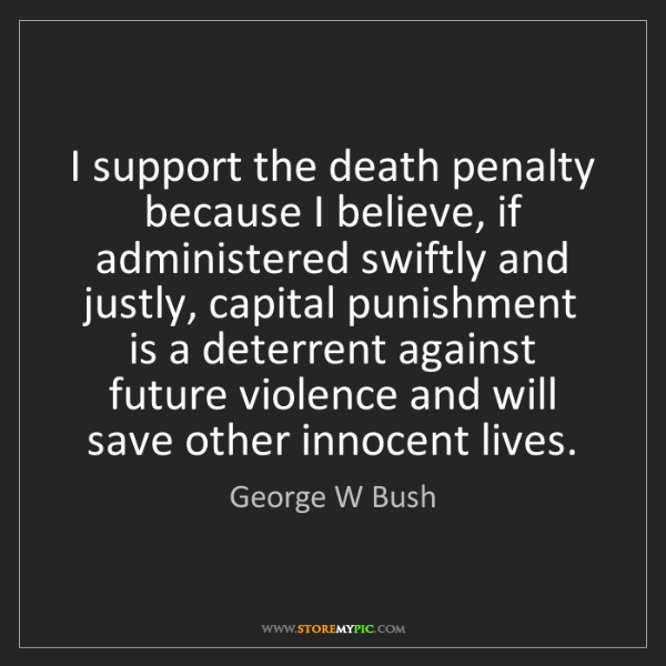 George W Bush: I support the death penalty because I believe, if administered...