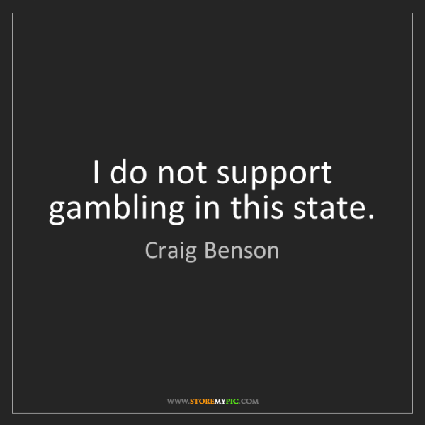 Craig Benson: I do not support gambling in this state.