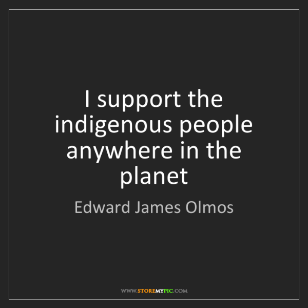 Edward James Olmos: I support the indigenous people anywhere in the planet