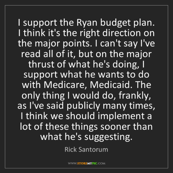 Rick Santorum: I support the Ryan budget plan. I think it's the right...