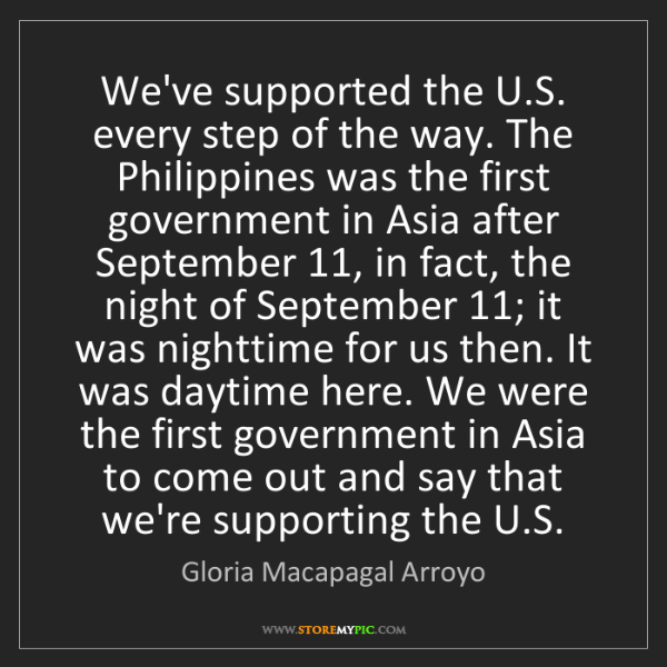 Gloria Macapagal Arroyo: We've supported the U.S. every step of the way. The Philippines...