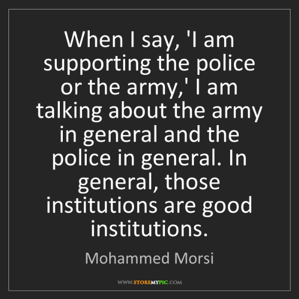 Mohammed Morsi: When I say, 'I am supporting the police or the army,'...