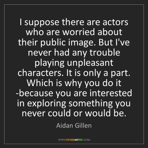Aidan Gillen: I suppose there are actors who are worried about their...