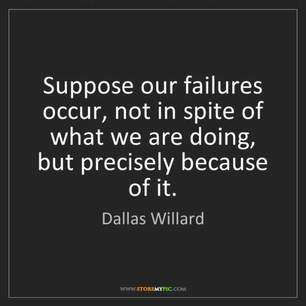 Dallas Willard: Suppose our failures occur, not in spite of what we are...