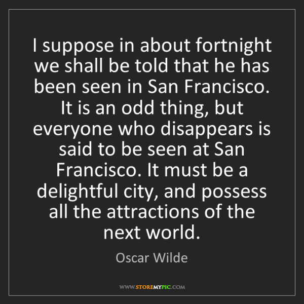Oscar Wilde: I suppose in about fortnight we shall be told that he...
