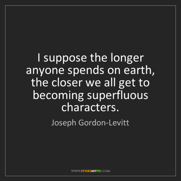 Joseph Gordon-Levitt: I suppose the longer anyone spends on earth, the closer...