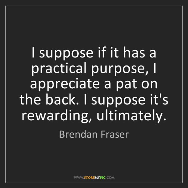 Brendan Fraser: I suppose if it has a practical purpose, I appreciate...