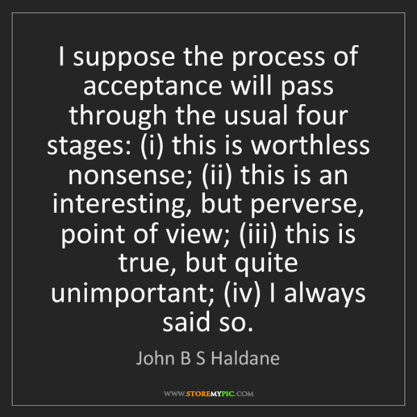 John B S Haldane: I suppose the process of acceptance will pass through...