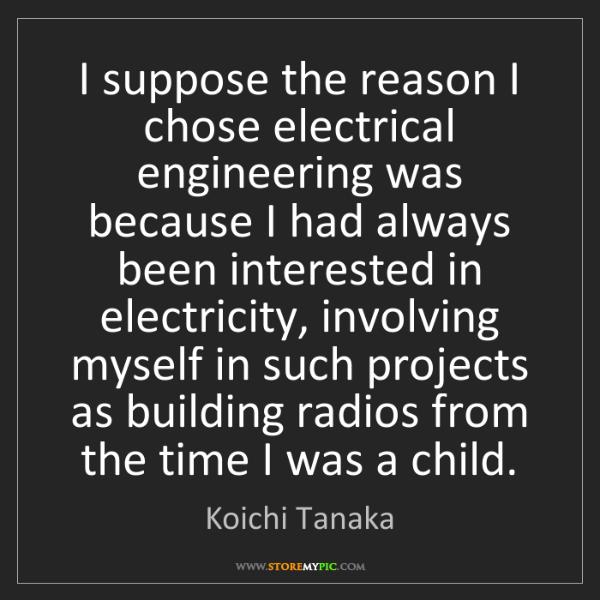 Koichi Tanaka: I suppose the reason I chose electrical engineering was...