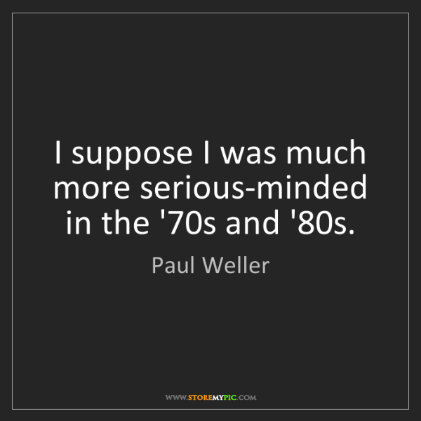 Paul Weller: I suppose I was much more serious-minded in the '70s...