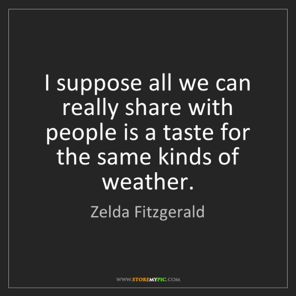 Zelda Fitzgerald: I suppose all we can really share with people is a taste...