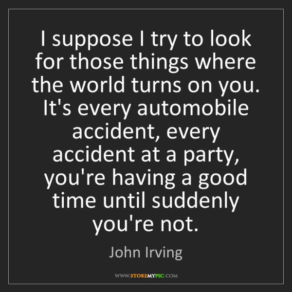 John Irving: I suppose I try to look for those things where the world...