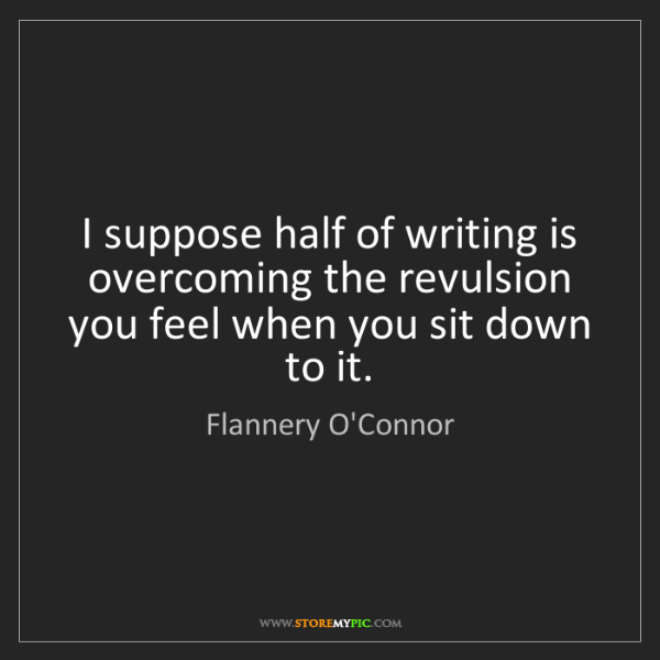 Flannery O'Connor: I suppose half of writing is overcoming the revulsion...
