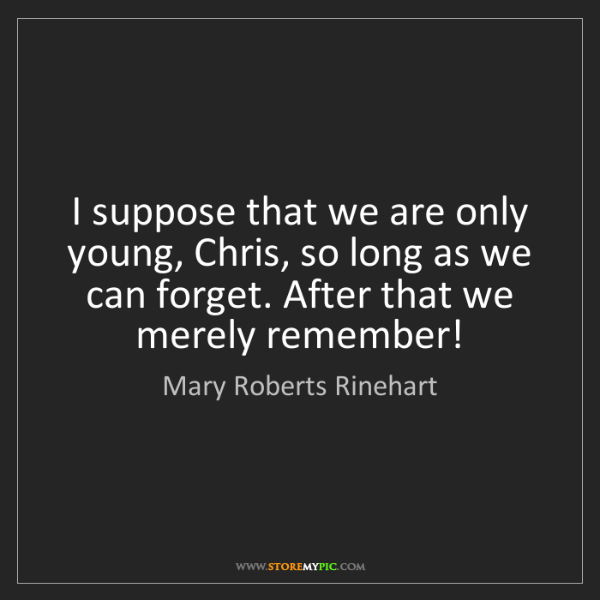 Mary Roberts Rinehart: I suppose that we are only young, Chris, so long as we...