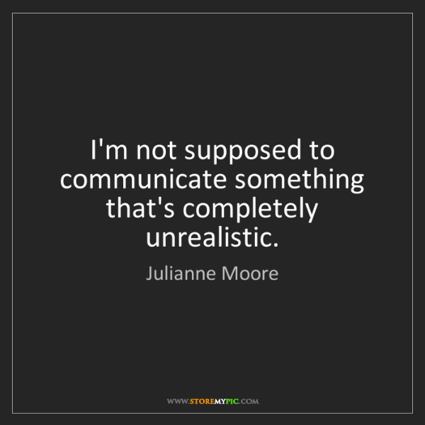 Julianne Moore: I'm not supposed to communicate something that's completely...