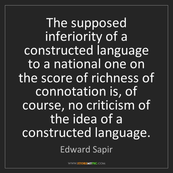 Edward Sapir: The supposed inferiority of a constructed language to...