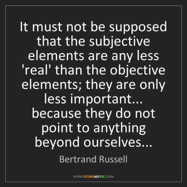 Bertrand Russell: It must not be supposed that the subjective elements...