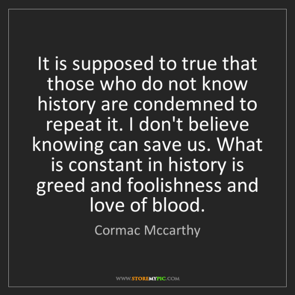 Cormac Mccarthy: It is supposed to true that those who do not know history...