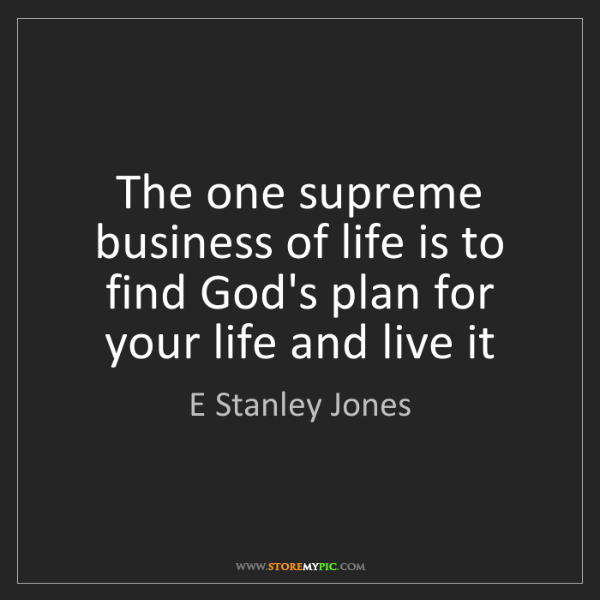 E Stanley Jones: The one supreme business of life is to find God's plan...
