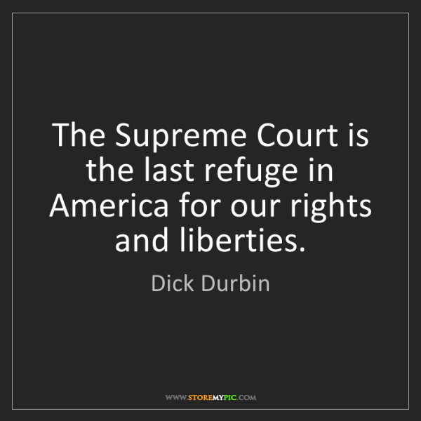 Dick Durbin: The Supreme Court is the last refuge in America for our...