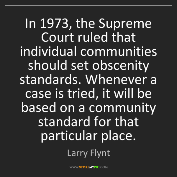 Larry Flynt: In 1973, the Supreme Court ruled that individual communities...
