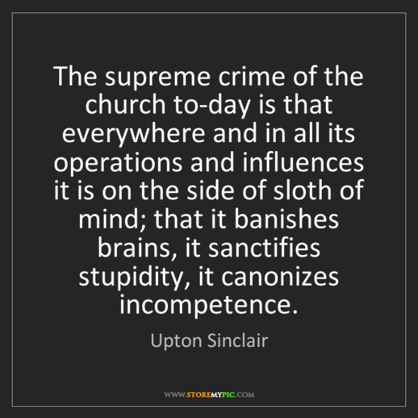 Upton Sinclair: The supreme crime of the church to-day is that everywhere...