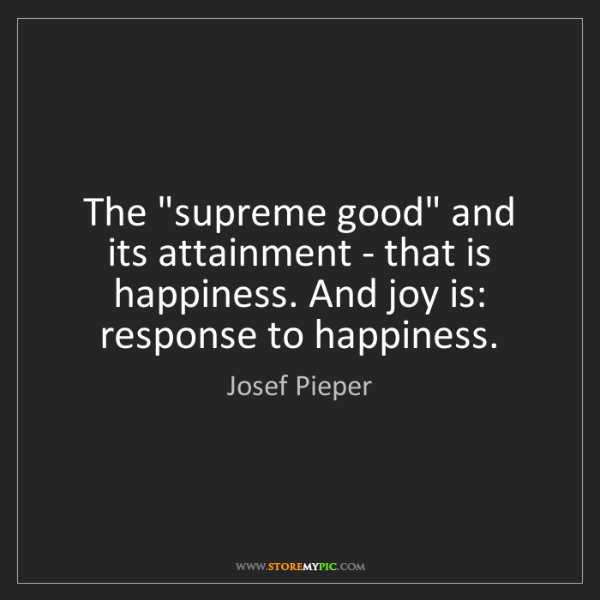"Josef Pieper: The ""supreme good"" and its attainment - that is happiness...."
