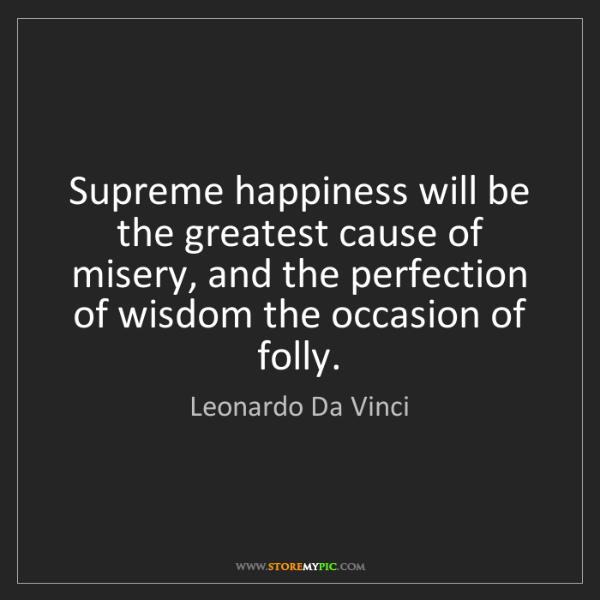 Leonardo Da Vinci: Supreme happiness will be the greatest cause of misery,...