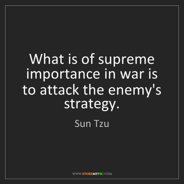 Sun Tzu: What is of supreme importance in war is to attack the...