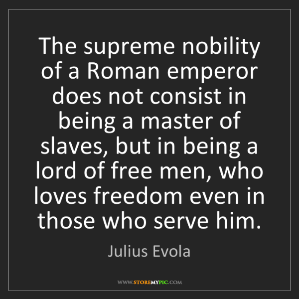 Julius Evola: The supreme nobility of a Roman emperor does not consist...