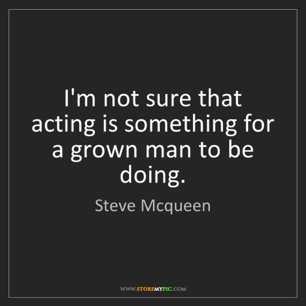 Steve Mcqueen: I'm not sure that acting is something for a grown man...