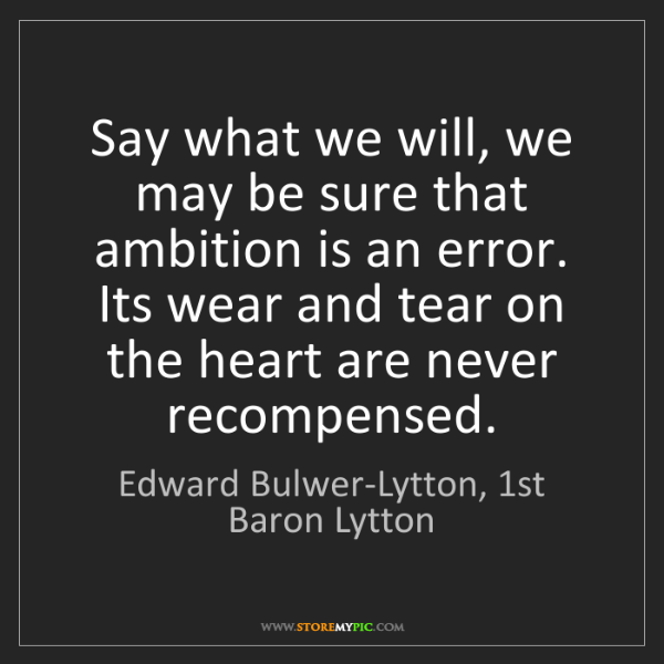 Edward Bulwer-Lytton, 1st Baron Lytton: Say what we will, we may be sure that ambition is an...