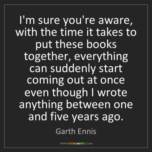 Garth Ennis: I'm sure you're aware, with the time it takes to put...