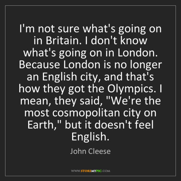 John Cleese: I'm not sure what's going on in Britain. I don't know...