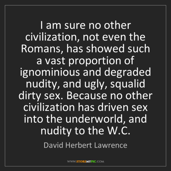 David Herbert Lawrence: I am sure no other civilization, not even the Romans,...