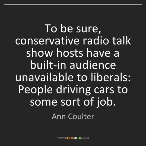 Ann Coulter: To be sure, conservative radio talk show hosts have a...